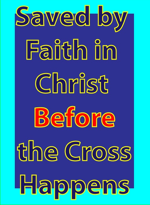 Saved by Faith in Christ Before the Cross Happens