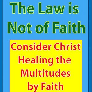 The Law is Not of Faith (Consider Christ Healing the Multitudes by Faith)